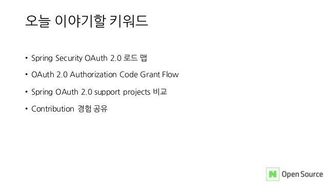 오늘 이야기할 키워드 • Spring Security OAuth 2.0 로드 맵 • OAuth 2.0 Authorization Code Grant Flow • Spring OAuth 2.0 support projects...