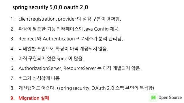 spring security 5.0.0 oauth 2.0 1. client registration, provider 의 설정 구분이 명확함. 2. 확장이 필요한 기능 인터페이스와 Java Config 제공. 3. Red...