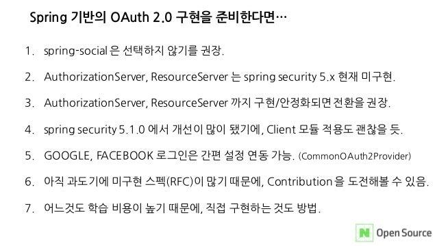 Spring 기반의 OAuth 2.0 구현을 준비한다면… 1. spring-social 은 선택하지 않기를 권장. 2. AuthorizationServer, ResourceServer 는 spring security 5...
