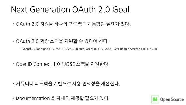 • OAuth 2.0 지원을 하나의 프로젝트로 통합할 필요가 있다. • OAuth 2.0 확장 스펙을 지원할 수 있어야 한다. - OAuth2 Assertions (RFC-7521) , SAML2 Bearer Asser...