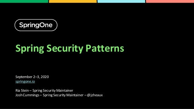Spring Security Patterns September 2–3, 2020 springone.io Ria Stein – Spring Security Maintainer Josh Cummings – Spring Se...