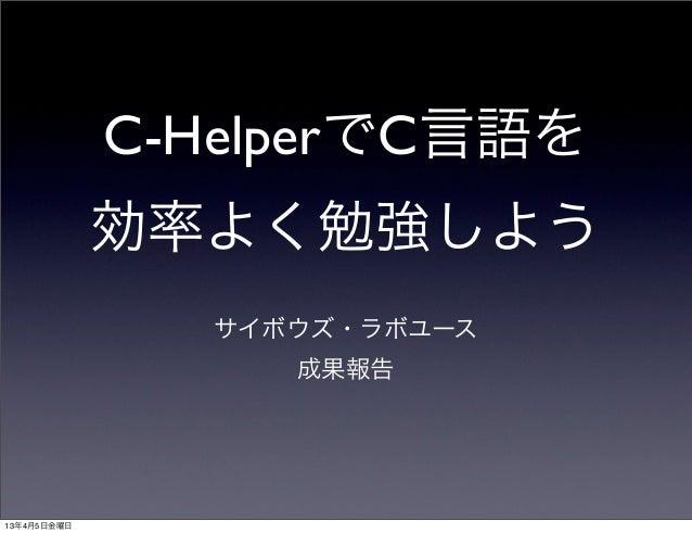 C-HelperでC言語を             効率よく勉強しよう               サイボウズ・ラボユース                  成果報告13年4月5日金曜日