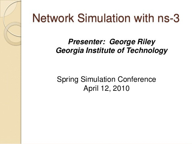 Network Simulation with ns-3Presenter: George RileyGeorgia Institute of TechnologySpring Simulation ConferenceApril 12, 2010