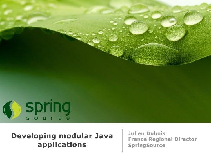 Julien Dubois Developing modular Java   France Regional Director       applications        SpringSource