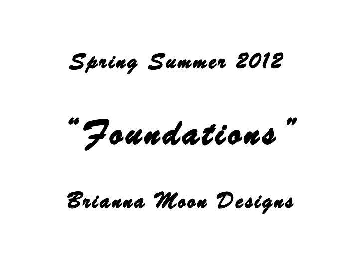 """Spring Summer 2012  """" Foundations"""" Brianna Moon Designs"""