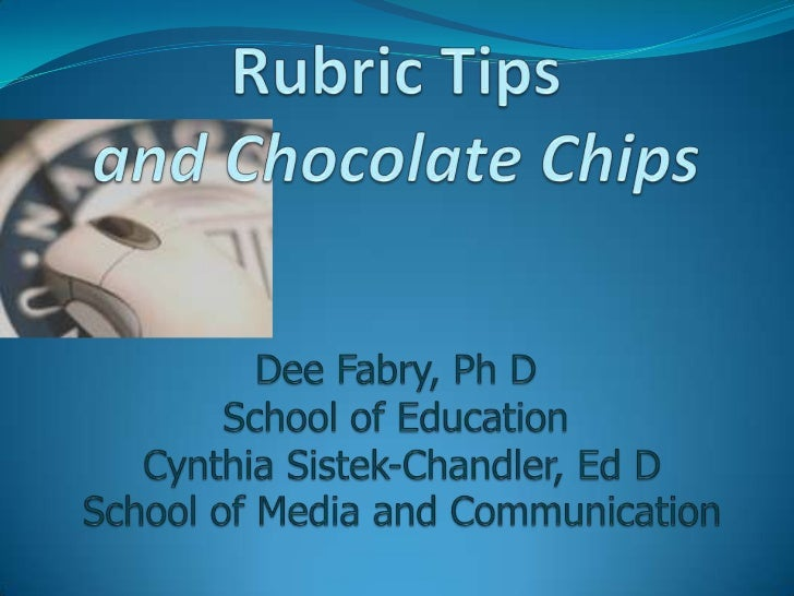 Rubric Tipsand Chocolate ChipsDee Fabry, Ph DSchool of Education Cynthia Sistek-Chandler, Ed D School of Media and Communi...