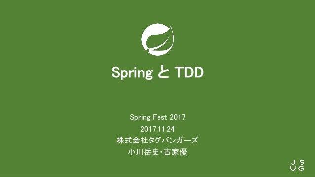 Spring と TDD Spring Fest 2017 2017.11.24 株式会社タグバンガーズ 小川岳史・古家優