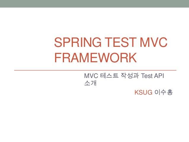 SPRING TEST MVC FRAMEWORK MVC 테스트 작성과 Test API 소개 KSUG 이수홍