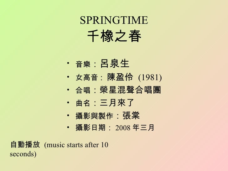 SPRINGTIME 千橡之春 <ul><li>音樂 : 呂泉生 </li></ul><ul><li>女高音 :  陳盈伶  (1981) </li></ul><ul><li>合唱 :榮星混聲合唱團 </li></ul><ul><li>曲名 :...