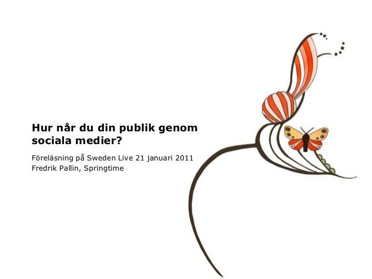 Hurnår du din publikgenomsocialamedier?<br />Föreläsningpå Sweden Live 21 januari 2011<br />Fredrik Pallin, Springtime<br />