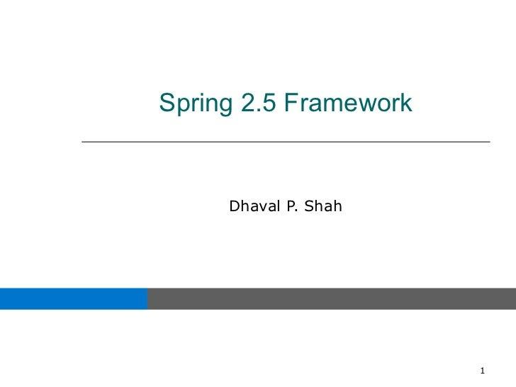 Spring 2.5 Framework     Dhaval P. Shah                       1