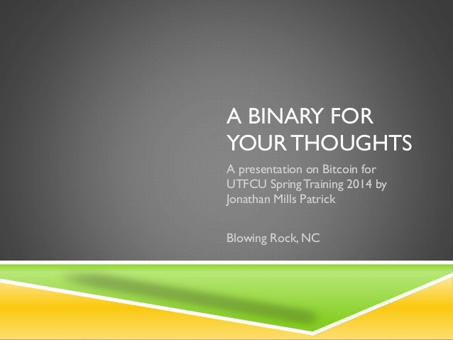 A BINARY FOR YOUR THOUGHTS A presentation on Bitcoin for UTFCU SpringTraining 2014 by Jonathan Mills Patrick Blowing Rock,...
