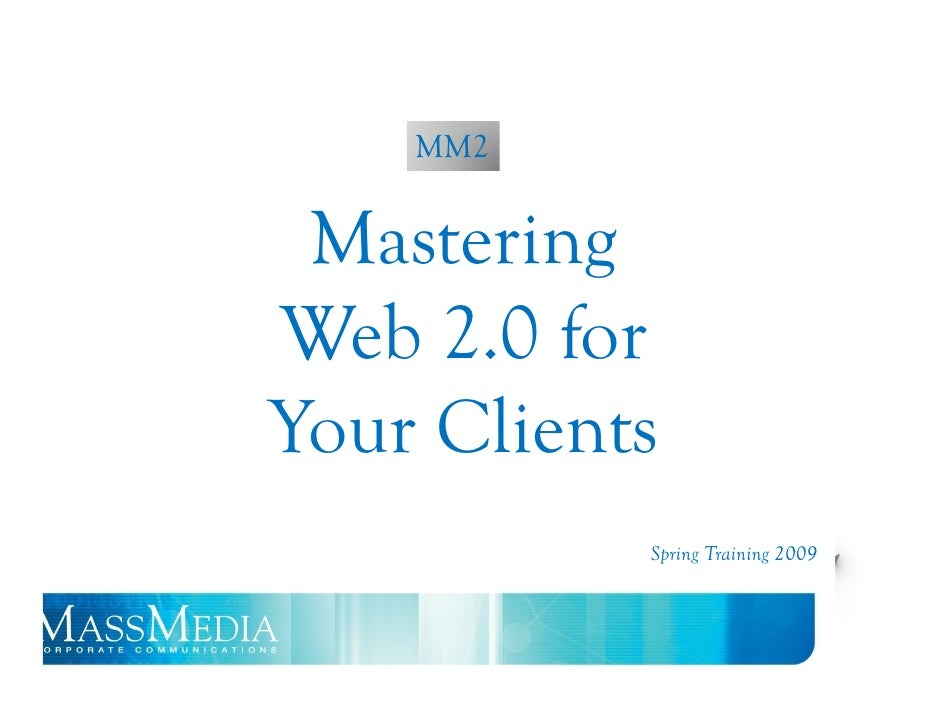 Web 2.0     MM2    Mastering Web 2.0 for Your Clients             Spring Training 2009