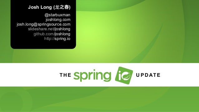 Josh Long (⻰龙之春) @starbuxman joshlong.com josh.long@springsource.com slideshare.net/joshlong github.com/joshlong http://sp...