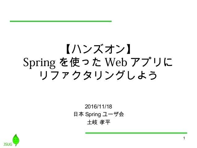1 【ハンズオン】 Spring を使った Web アプリに リファクタリングしよう 2016/11/18 日本 Spring ユーザ会 土岐 孝平