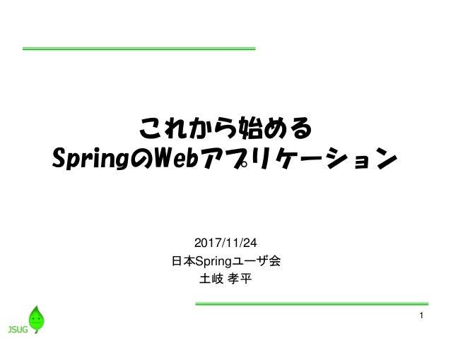 1 これから始める SpringのWebアプリケーション 2017/11/24 日本Springユーザ会 土岐 孝平