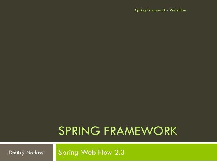 Spring Framework - Web Flow                SPRING FRAMEWORKDmitry Noskov   Spring Web Flow 2.3