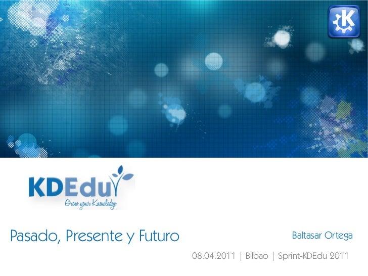 Pasado, Presente y Futuro Baltasar Ortega 08.04.2011   Bilbao   Sprint-KDEdu 2011