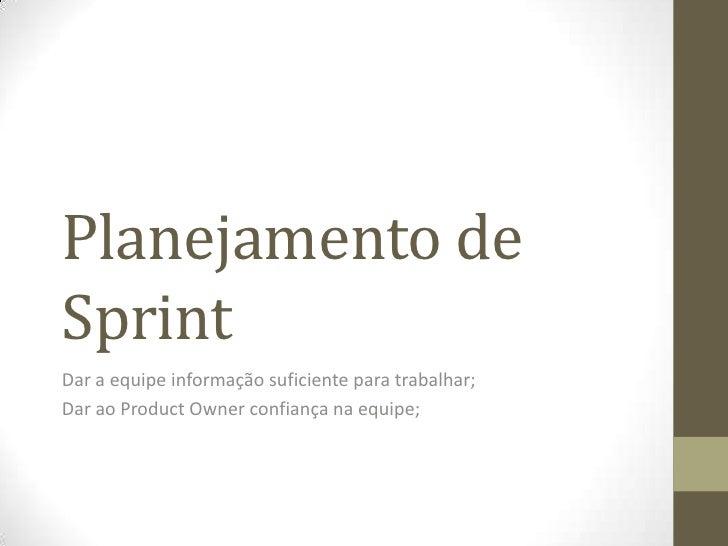 Planejamento deSprintDar a equipe informação suficiente para trabalhar;Dar ao Product Owner confiança na equipe;