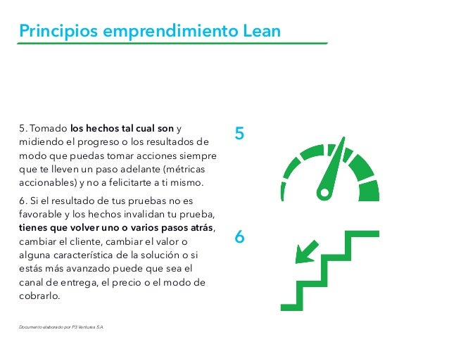 Documento elaborado por P3 Ventures S.A. Principios emprendimiento Lean 5. Tomado los hechos tal cual son y midiendo el pr...