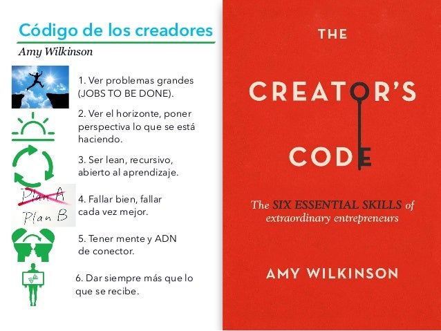 Amy Wilkinson Código de los creadores 3. Ser lean, recursivo, abierto al aprendizaje. 4. Fallar bien, fallar cada vez mejo...