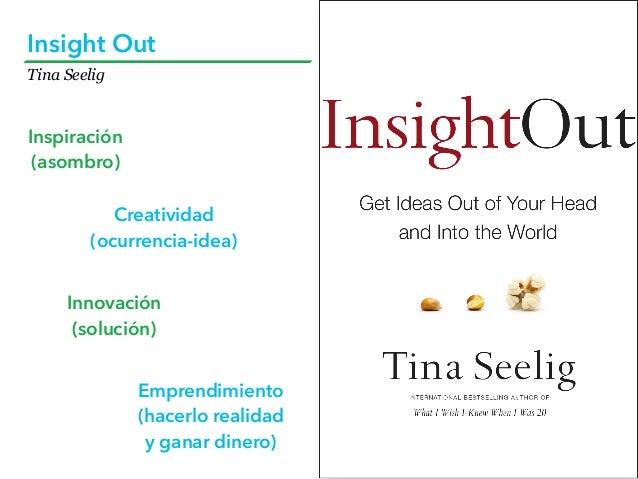 Tina Seelig Insight Out Inspiración (asombro) Creatividad (ocurrencia-idea) Innovación (solución) Emprendimiento (hacerlo ...