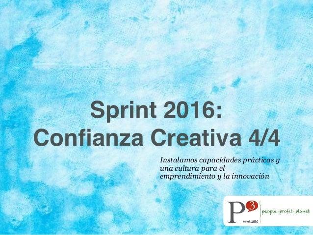 Sprint 2016: Confianza Creativa 4/4 Instalamos capacidades prácticas y una cultura para el emprendimiento y la innovación