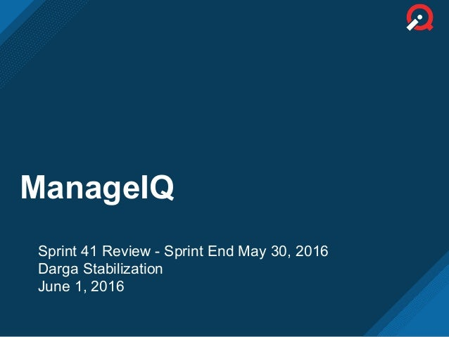 ManageIQ Sprint 41 Review - Sprint End May 30, 2016 Darga Stabilization June 1, 2016