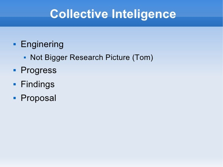 Collective Inteligence <ul><li>Enginering  </li></ul><ul><ul><li>Not Bigger Research Picture (Tom) </li></ul></ul><ul><li>...