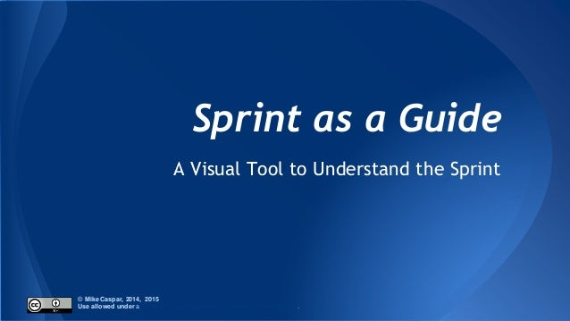 Sprint as a Guide A Visual Tool to Understand the Sprint © Mike Caspar, 2014, 2015 Use allowed under a Creative Commons At...