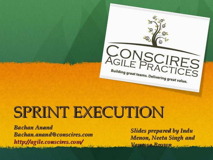 SPRINT EXECUTION Bachan Anand  [email_address] http://agile.conscires.com/ Slides prepared by Indu Menon, Neeta Singh and ...