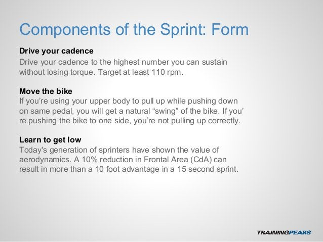 Components of the Sprint: Form Drive your cadence Drive your cadence to the highest number you can sustain without losing ...