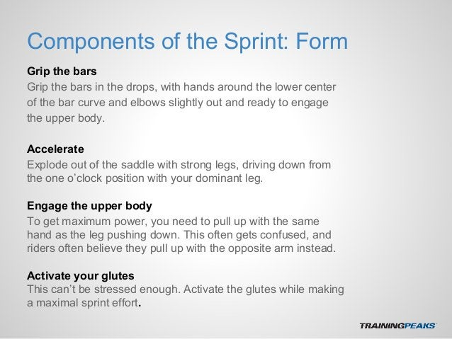 Components of the Sprint: Form Grip the bars Grip the bars in the drops, with hands around the lower center of the bar cur...