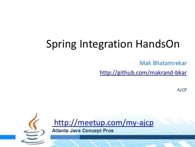 Spring Integration HandsOnMak Bhatamrekarhttp://github.com/makrand-bkarAJCPhttp://meetup.com/my-ajcpAtlanta Java Concept P...