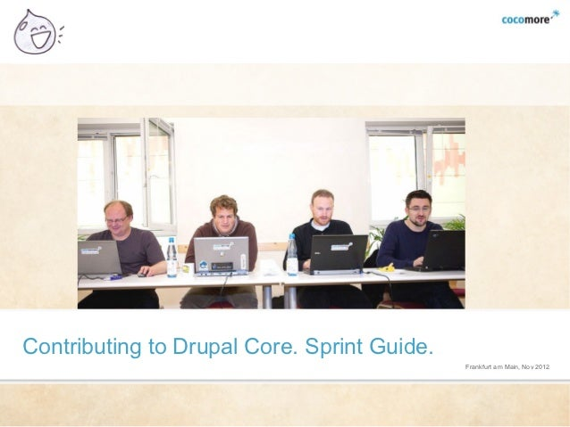 Contributing to Drupal Core. Sprint Guide.                                             Frankfurt am Main, Nov 2012