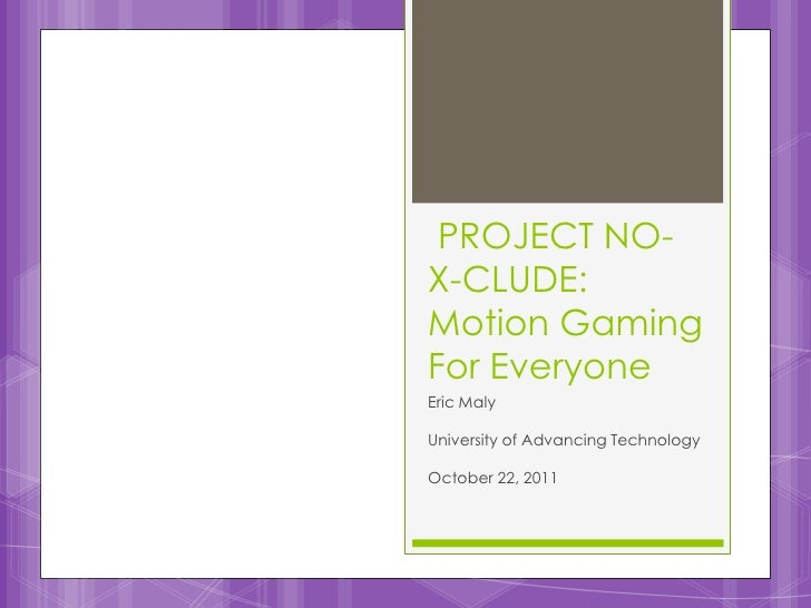 PROJECT NO-X-CLUDE:Motion GamingFor EveryoneEric MalyUniversity of Advancing TechnologyOctober 22, 2011