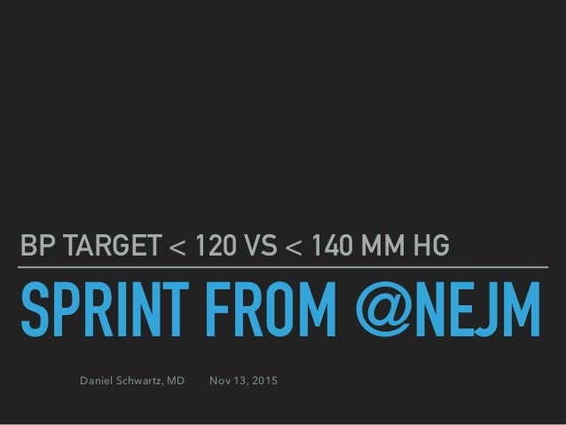 SPRINT FROM @NEJM BP TARGET < 120 VS < 140 MM HG Daniel Schwartz, MD Nov 13, 2015