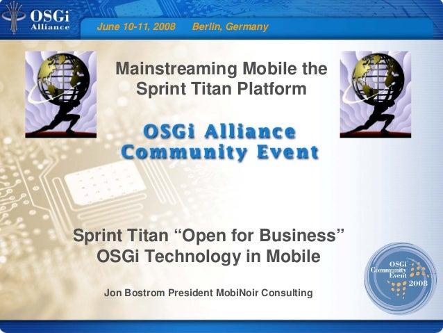 "June 10-11, 2008 Berlin, Germany Mainstreaming Mobile the Sprint Titan Platform Sprint Titan ""Open for Business"" OSGi Tech..."