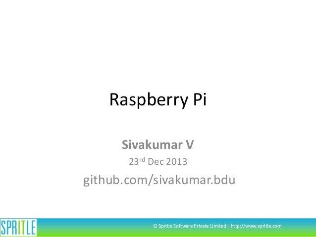 Raspberry Pi Sivakumar V 23rd Dec 2013  github.com/sivakumar.bdu  © Spritle Software Private Limited | http://www.spritle....