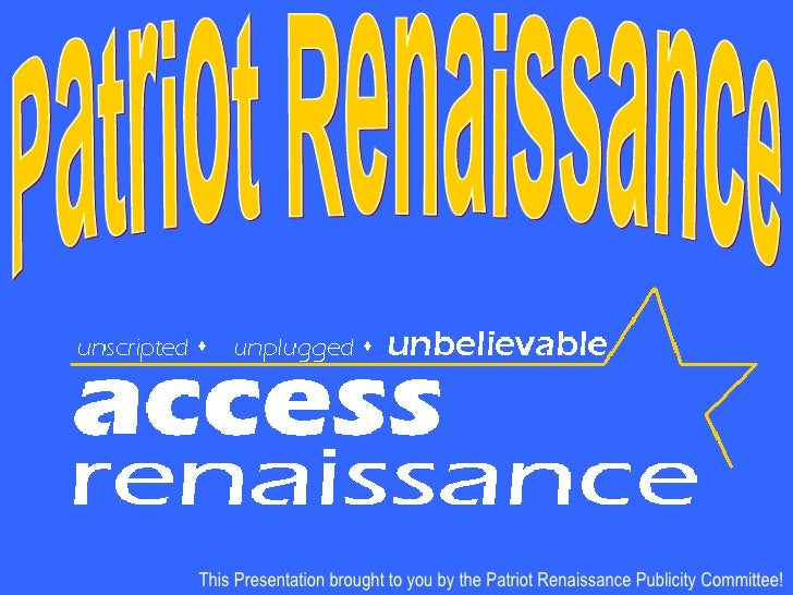 This Presentation brought to you by the Patriot Renaissance Publicity Committee! Patriot Renaissance