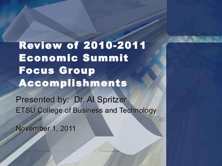 Review of 2010-2011  Economic Summit  Focus Group Accomplishments Presented by:  Dr. Al Spritzer ETSU College of Business ...
