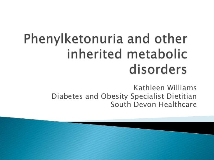 Phenylketonuria and other inherited metabolic disorders<br />Kathleen Williams<br />Diabetes and Obesity Specialist Dietit...