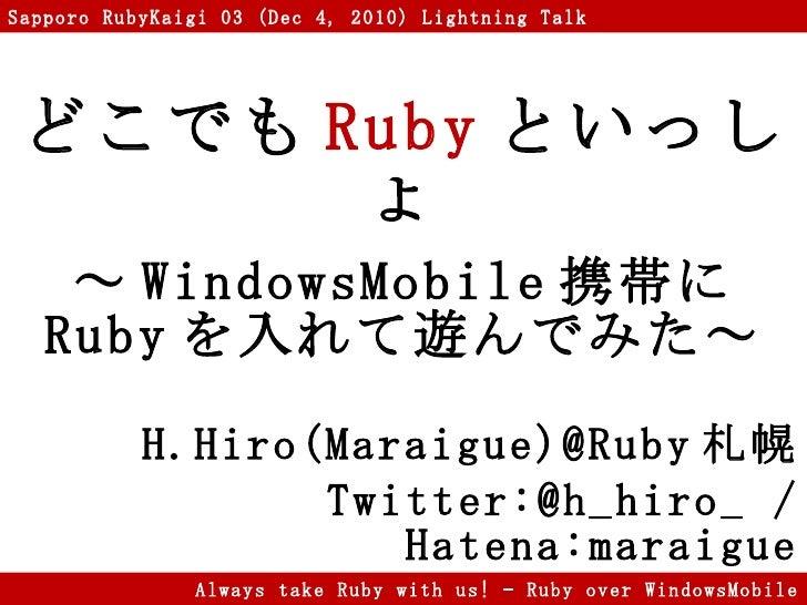 どこでも Ruby といっしょ ~ WindowsMobile 携帯に Ruby を入れて遊んでみた~ H.Hiro(Maraigue)@Ruby 札幌 Twitter:@h_hiro_ / Hatena:maraigue