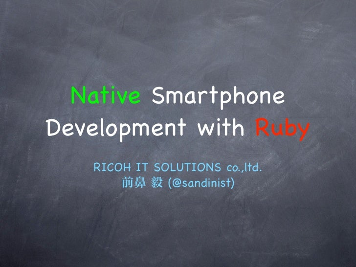 Native SmartphoneDevelopment with Ruby   RICOH IT SOLUTIONS co.,ltd.              (@sandinist)