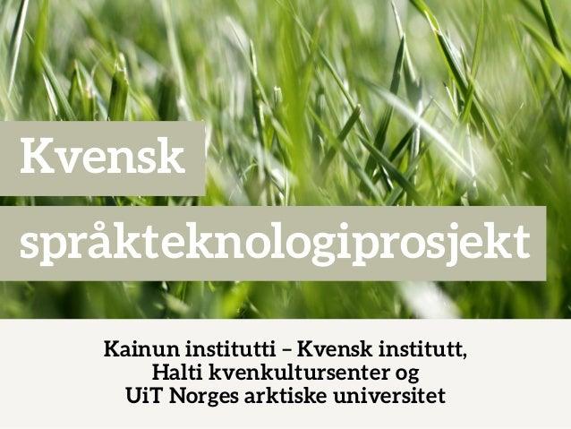Kvensk språkteknologiprosjekt Kainun institutti – Kvensk institutt, Halti kvenkultursenter og UiT Norges arktiske universi...