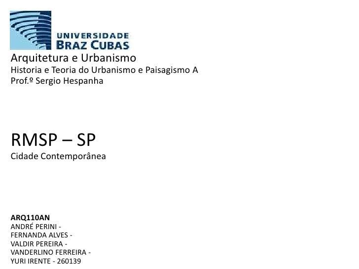 Arquitetura e UrbanismoHistoria e Teoria do Urbanismo e Paisagismo AProf.º Sergio HespanhaRMSP – SPCidade ContemporâneaARQ...