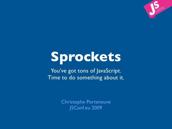 Sprockets  You've got tons of JavaScript. Time to do something about it.        Christophe Porteneuve         JSConf.eu 20...