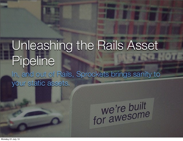 Unleashing the Rails Asset Pipeline In, and out of Rails, Sprockets brings sanity to your static assets. Monday 01 July 13