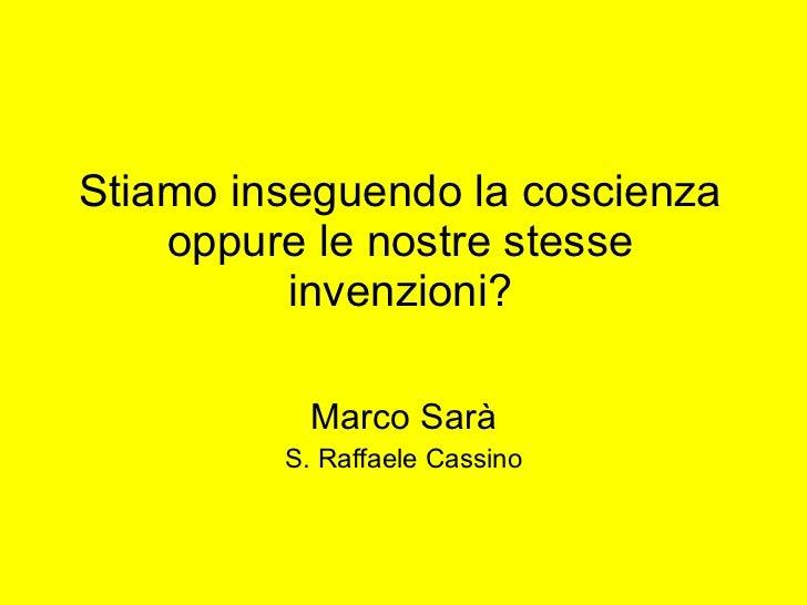 Stiamo inseguendo la coscienza oppure le nostre stesse invenzioni? Marco Sarà S. Raffaele Cassino
