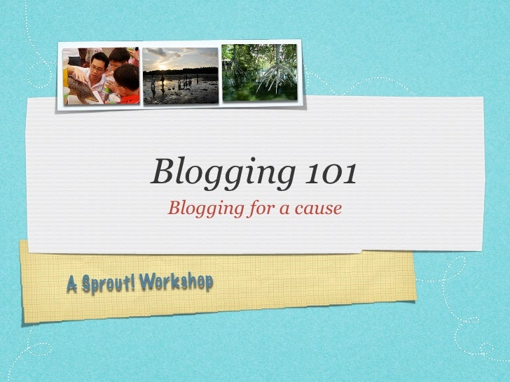 Blogging 101                Blogging for a cause    A Sprou t! Wor k sh op